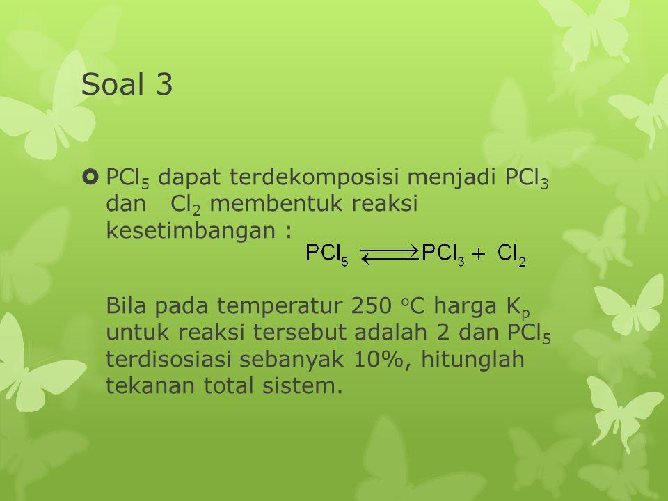 Soal 3  PCl 5 dapat terdekomposisi menjadi PCl 3 dan Cl 2 membentuk reaksi kesetimbangan : Bila pada temperatur 250 o C harga K p untuk reaksi terseb