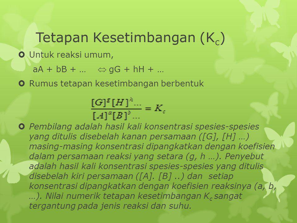 Contoh  Tuliskan pernyataan kesetimbangan K c untuk reaksi berikut :  2O 3(g)  3O 2(g)  2NO (g) + Cl 2  2NOCl (g) Jawab:  (a) K c = [O 2 ] 3 / [O 3 ] 2  (b) K c = [NOCl] 2 / [NO] 2 [Cl 2 ]