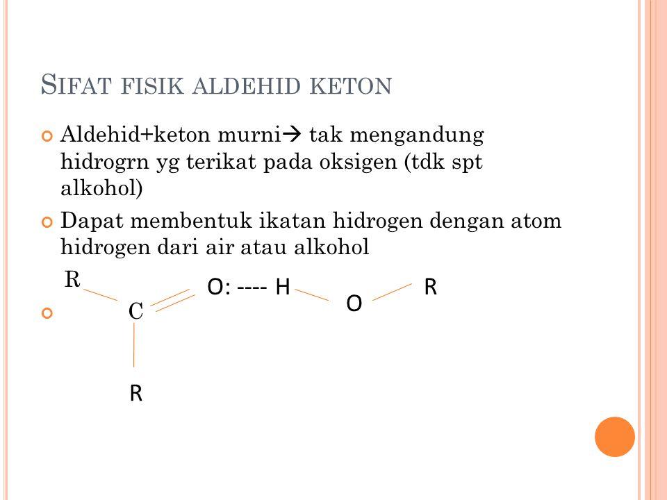 S IFAT FISIK ALDEHID KETON Aldehid+keton murni  tak mengandung hidrogrn yg terikat pada oksigen (tdk spt alkohol) Dapat membentuk ikatan hidrogen den