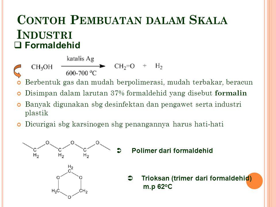 C ONTOH P EMBUATAN DALAM S KALA I NDUSTRI Berbentuk gas dan mudah berpolimerasi, mudah terbakar, beracun Disimpan dalam larutan 37% formaldehid yang disebut formalin Banyak digunakan sbg desinfektan dan pengawet serta industri plastik Dicurigai sbg karsinogen shg penangannya harus hati-hati  Formaldehid  Polimer dari formaldehid  Trioksan (trimer dari formaldehid) m.p 62 o C