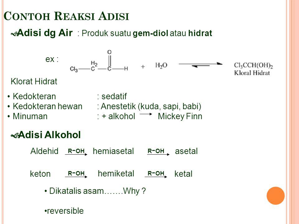 C ONTOH R EAKSI A DISI  Adisi dg Air : Produk suatu gem-diol atau hidrat Klorat Hidrat Kedokteran: sedatif Kedokteran hewan: Anestetik (kuda, sapi, b