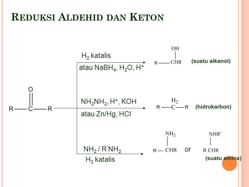 R EDUKSI A LDEHID DAN K ETON H 2 katalis atau NaBH 4, H 2 O, H + or (suatu amina) (hidrokarbon) (suatu alkanol) NH 2 NH 2, H +, KOH atau Zn/Hg, HCl NH 2 / R ' NH 2 H 2 katalis
