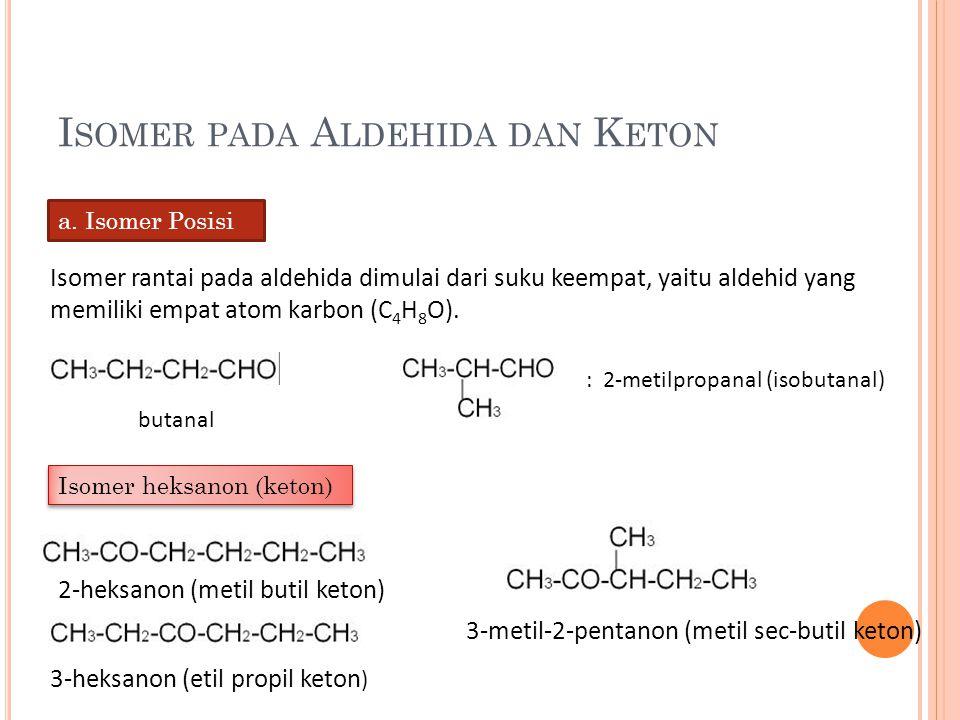 I SOMER PADA A LDEHIDA DAN K ETON a. Isomer Posisi Isomer rantai pada aldehida dimulai dari suku keempat, yaitu aldehid yang memiliki empat atom karbo