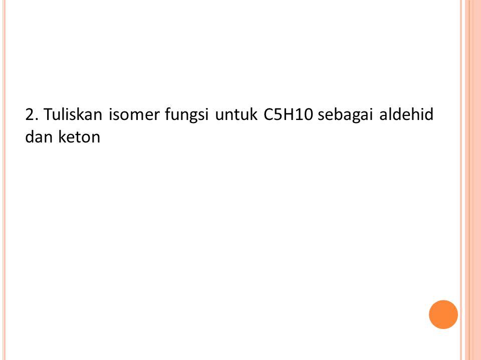 2. Tuliskan isomer fungsi untuk C5H10 sebagai aldehid dan keton