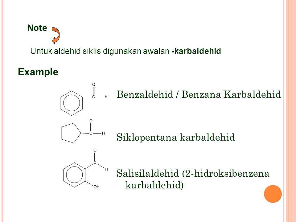 Benzaldehid / Benzana Karbaldehid Siklopentana karbaldehid Salisilaldehid (2-hidroksibenzena karbaldehid) Note Untuk aldehid siklis digunakan awalan -