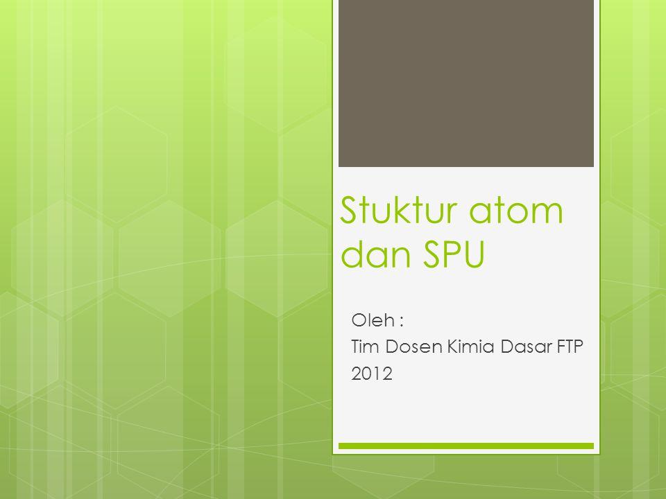 Stuktur atom dan SPU Oleh : Tim Dosen Kimia Dasar FTP 2012