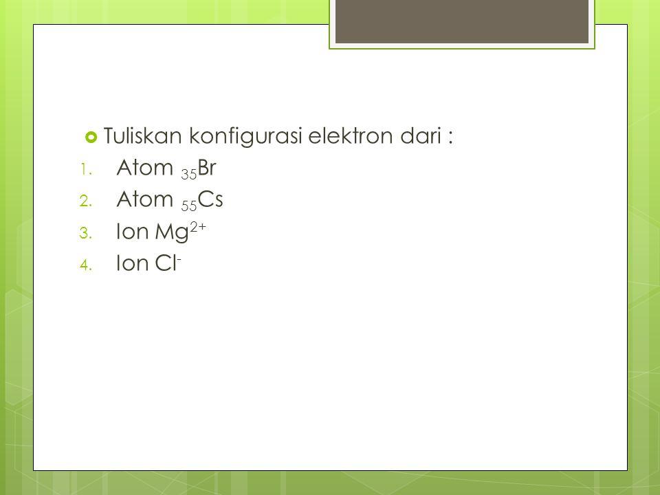  Tuliskan konfigurasi elektron dari : 1. Atom 35 Br 2. Atom 55 Cs 3. Ion Mg 2+ 4. Ion Cl -