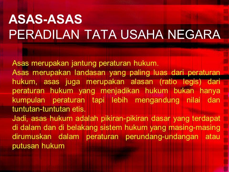 ASAS-ASAS PERADILAN TATA USAHA NEGARA Asas merupakan jantung peraturan hukum. Asas merupakan landasan yang paling luas dari peraturan hukum, asas juga