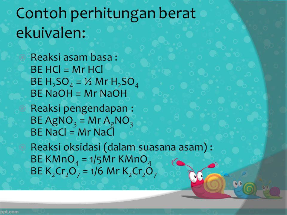 Contoh perhitungan berat ekuivalen:  Reaksi asam basa : BE HCl = Mr HCl BE H 2 SO 4 = ½ Mr H 2 SO 4 BE NaOH = Mr NaOH  Reaksi pengendapan : BE AgNO 3 = Mr A g NO 3 BE NaCl = Mr NaCl  Reaksi oksidasi (dalam suasana asam) : BE KMnO 4 = 1/5Mr KMnO 4 BE K 2 Cr 2 O 7 = 1/6 Mr K 2 Cr 2 O 7