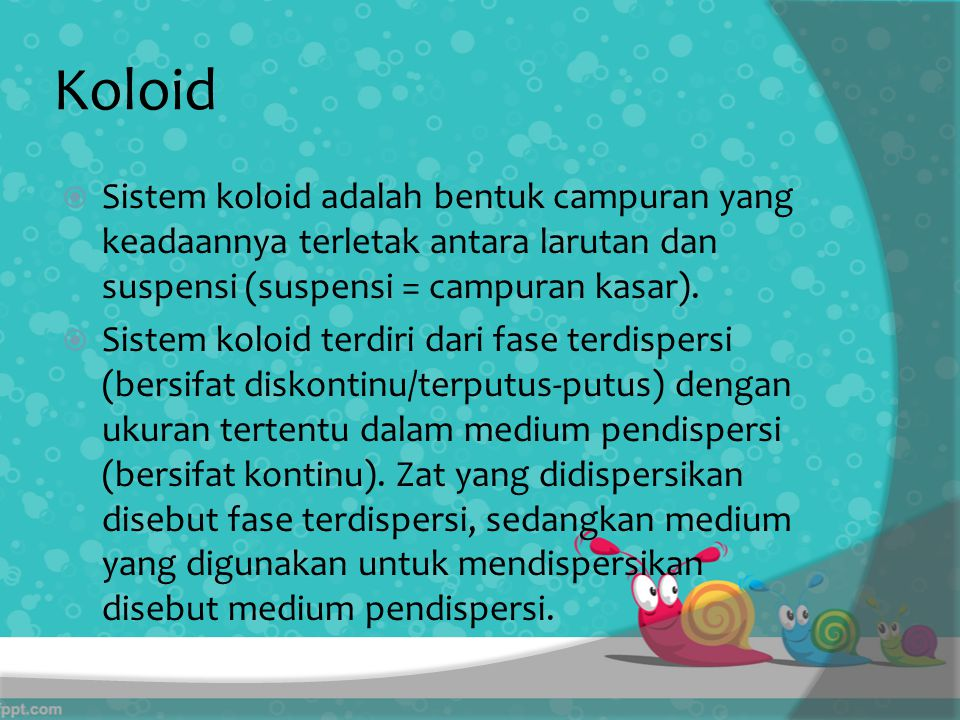 Koloid  Sistem koloid adalah bentuk campuran yang keadaannya terletak antara larutan dan suspensi (suspensi = campuran kasar).