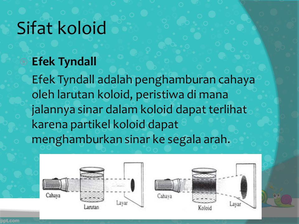 Sifat koloid  Efek Tyndall Efek Tyndall adalah penghamburan cahaya oleh larutan koloid, peristiwa di mana jalannya sinar dalam koloid dapat terlihat karena partikel koloid dapat menghamburkan sinar ke segala arah.