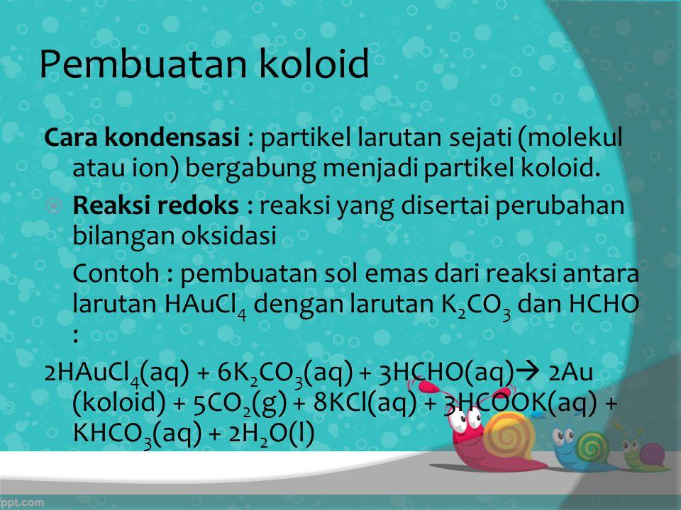 Pembuatan koloid Cara kondensasi : partikel larutan sejati (molekul atau ion) bergabung menjadi partikel koloid.