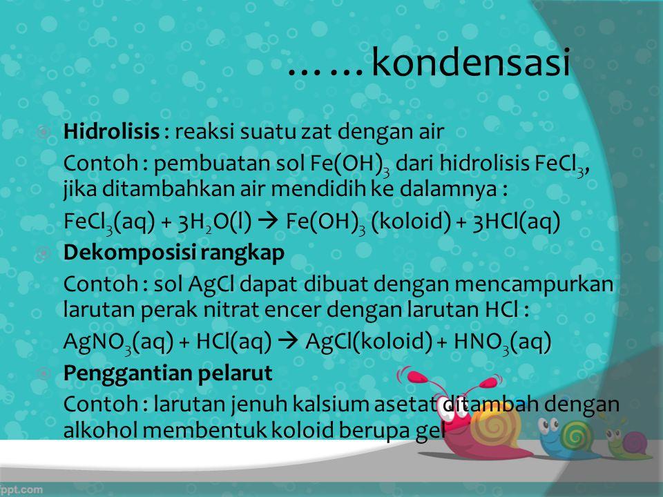 ……kondensasi  Hidrolisis : reaksi suatu zat dengan air Contoh : pembuatan sol Fe(OH) 3 dari hidrolisis FeCl 3, jika ditambahkan air mendidih ke dalamnya : FeCl 3 (aq) + 3H 2 O(l)  Fe(OH) 3 (koloid) + 3HCl(aq)  Dekomposisi rangkap Contoh : sol AgCl dapat dibuat dengan mencampurkan larutan perak nitrat encer dengan larutan HCl : AgNO 3 (aq) + HCl(aq)  AgCl(koloid) + HNO 3 (aq)  Penggantian pelarut Contoh : larutan jenuh kalsium asetat ditambah dengan alkohol membentuk koloid berupa gel