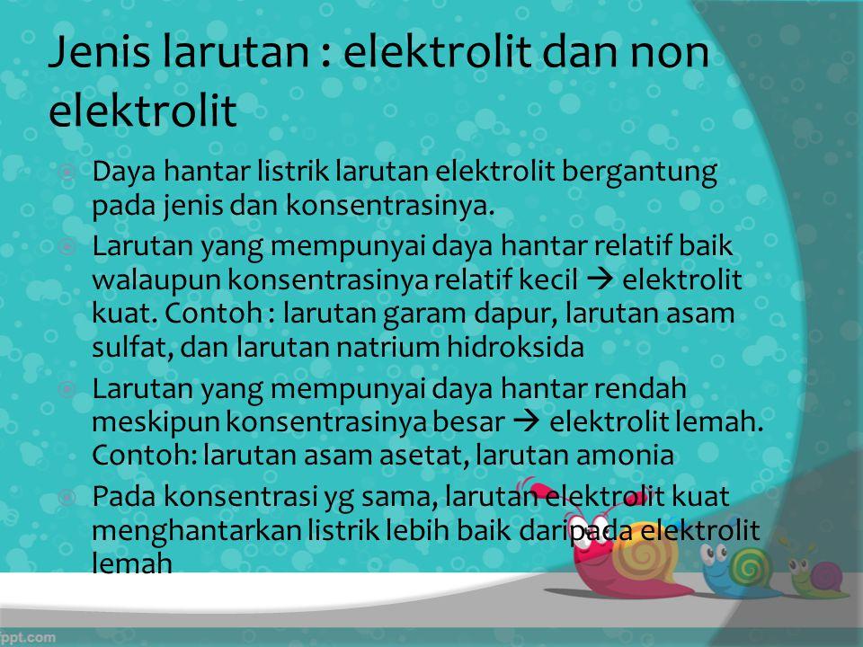 Jenis larutan : elektrolit dan non elektrolit  Daya hantar listrik larutan elektrolit bergantung pada jenis dan konsentrasinya.