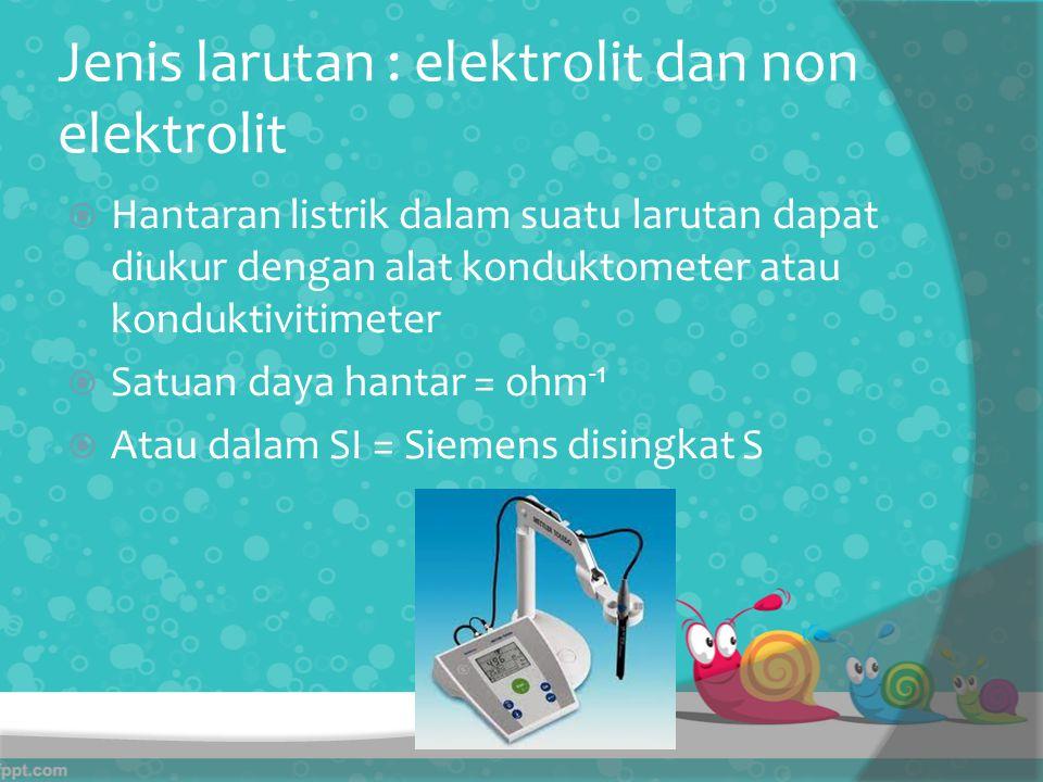 Jenis larutan : elektrolit dan non elektrolit  Hantaran listrik dalam suatu larutan dapat diukur dengan alat konduktometer atau konduktivitimeter  Satuan daya hantar = ohm -1  Atau dalam SI = Siemens disingkat S