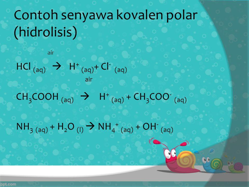 Contoh senyawa kovalen polar (hidrolisis) air HCl (aq)  H + (aq) + Cl - (aq) air CH 3 COOH (aq)  H + (aq) + CH 3 COO - (aq) NH 3 (aq) + H 2 O (l)  NH 4 + (aq) + OH - (aq)