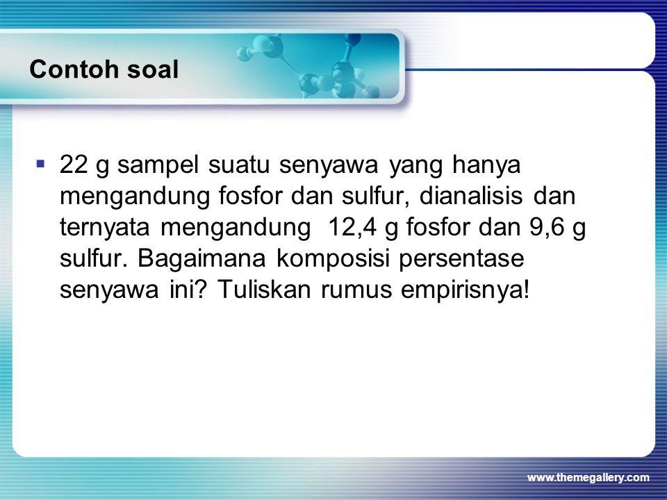 Contoh soal www.themegallery.com  22 g sampel suatu senyawa yang hanya mengandung fosfor dan sulfur, dianalisis dan ternyata mengandung 12,4 g fosfor dan 9,6 g sulfur.