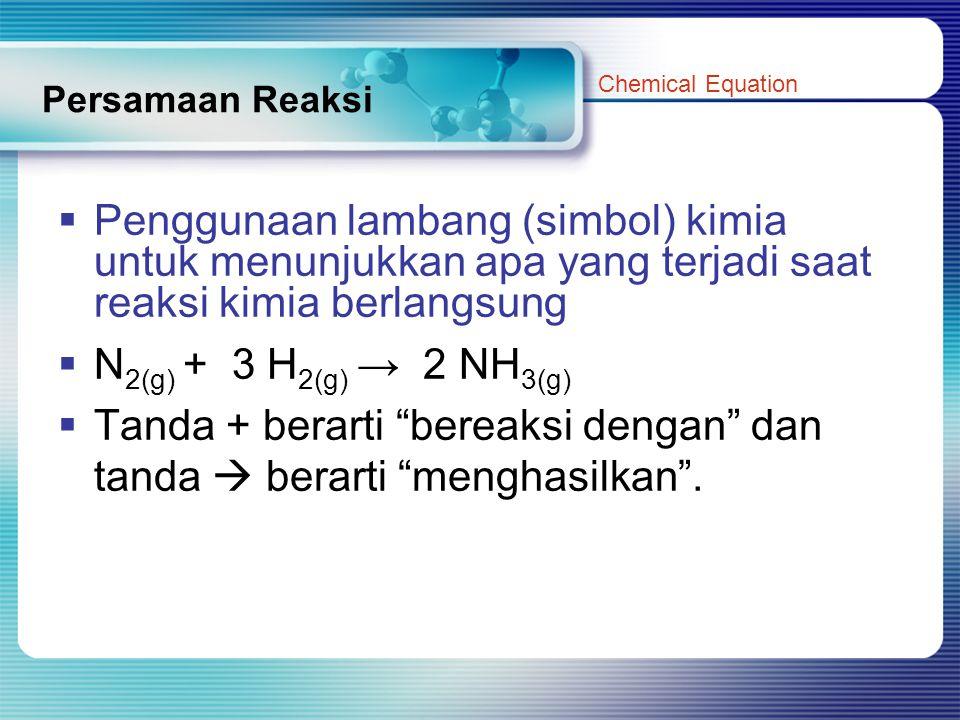 Persamaan Reaksi  Penggunaan lambang (simbol) kimia untuk menunjukkan apa yang terjadi saat reaksi kimia berlangsung  N 2(g) + 3 H 2(g) → 2 NH 3(g)  Tanda + berarti bereaksi dengan dan tanda  berarti menghasilkan .