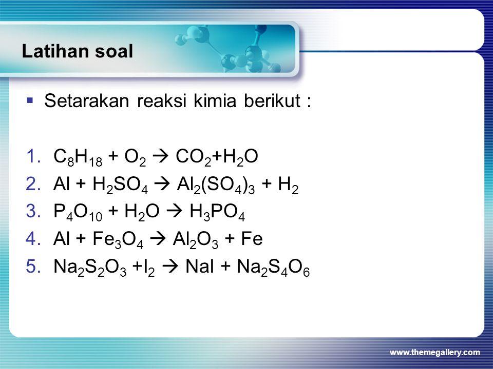 Latihan soal  Setarakan reaksi kimia berikut : 1.C 8 H 18 + O 2  CO 2 +H 2 O 2.Al + H 2 SO 4  Al 2 (SO 4 ) 3 + H 2 3.P 4 O 10 + H 2 O  H 3 PO 4 4.Al + Fe 3 O 4  Al 2 O 3 + Fe 5.Na 2 S 2 O 3 +I 2  NaI + Na 2 S 4 O 6 www.themegallery.com