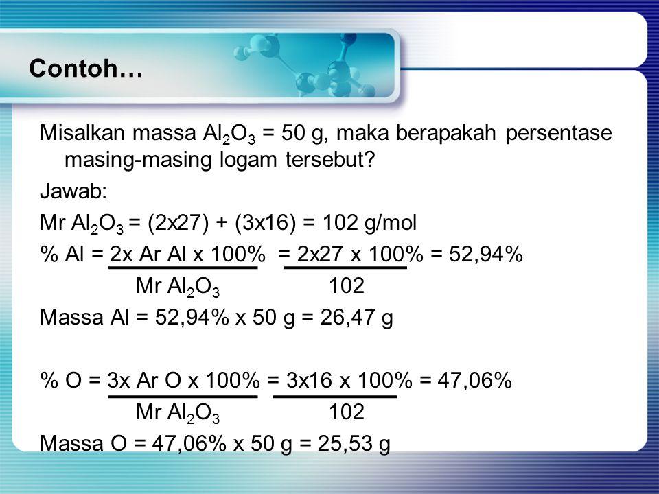 Contoh… Misalkan massa Al 2 O 3 = 50 g, maka berapakah persentase masing-masing logam tersebut? Jawab: Mr Al 2 O 3 = (2x27) + (3x16) = 102 g/mol % Al