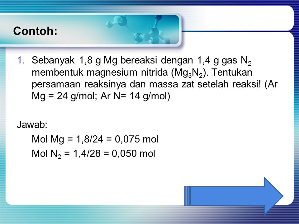 Contoh: 1.Sebanyak 1,8 g Mg bereaksi dengan 1,4 g gas N 2 membentuk magnesium nitrida (Mg 3 N 2 ). Tentukan persamaan reaksinya dan massa zat setelah