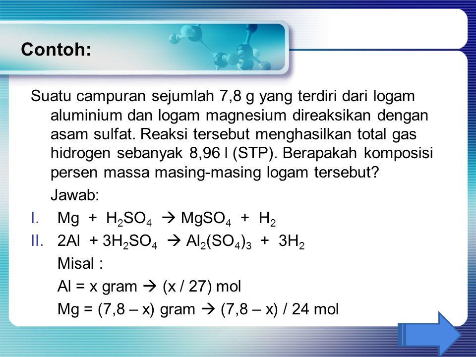 Contoh: Suatu campuran sejumlah 7,8 g yang terdiri dari logam aluminium dan logam magnesium direaksikan dengan asam sulfat. Reaksi tersebut menghasilk