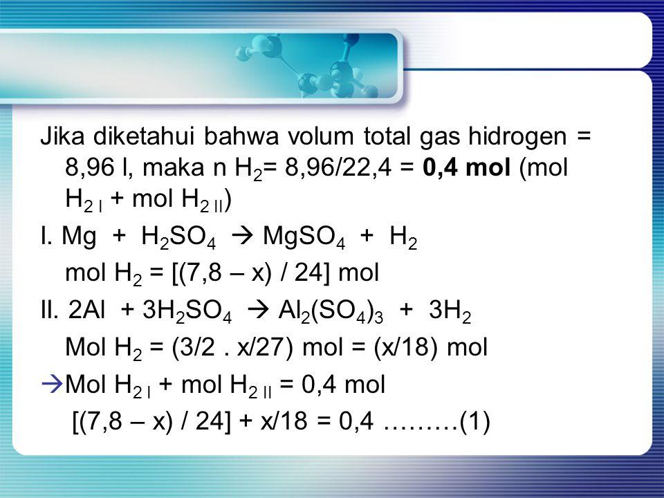 Jika diketahui bahwa volum total gas hidrogen = 8,96 l, maka n H 2 = 8,96/22,4 = 0,4 mol (mol H 2 I + mol H 2 II ) I. Mg + H 2 SO 4  MgSO 4 + H 2 mol