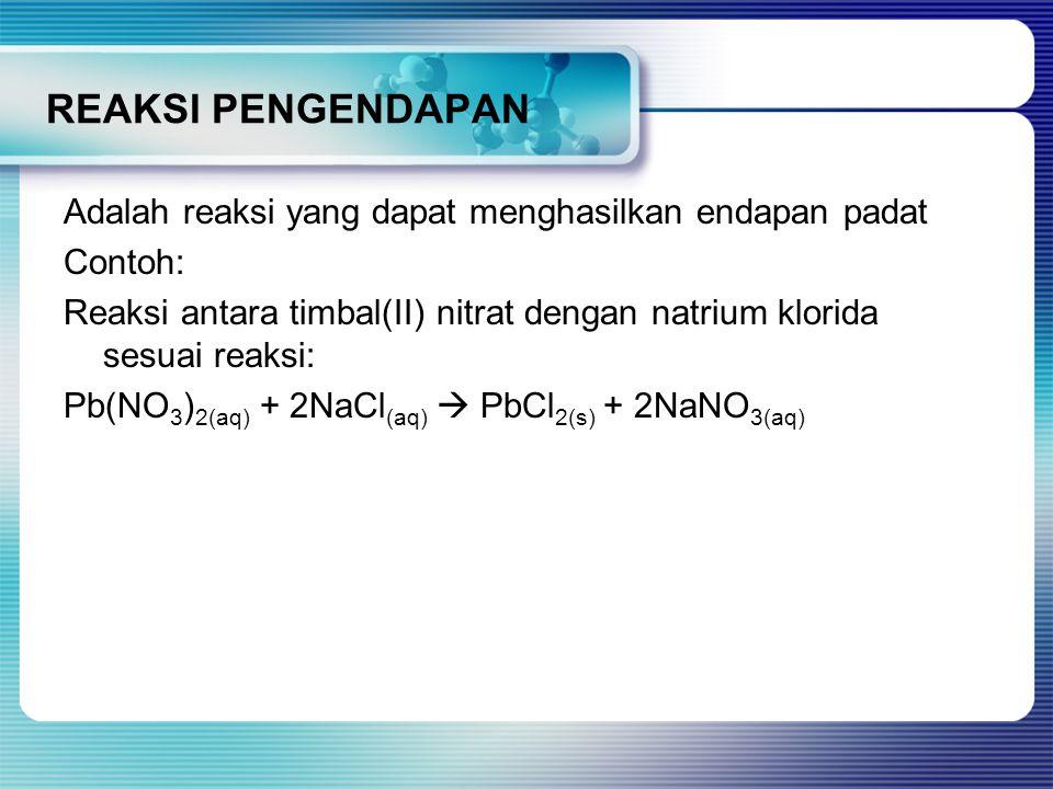 REAKSI PENGENDAPAN Adalah reaksi yang dapat menghasilkan endapan padat Contoh: Reaksi antara timbal(II) nitrat dengan natrium klorida sesuai reaksi: Pb(NO 3 ) 2(aq) + 2NaCl (aq)  PbCl 2(s) + 2NaNO 3(aq)
