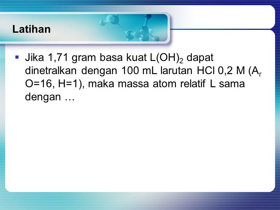 Latihan  Jika 1,71 gram basa kuat L(OH) 2 dapat dinetralkan dengan 100 mL larutan HCl 0,2 M (A r O=16, H=1), maka massa atom relatif L sama dengan …