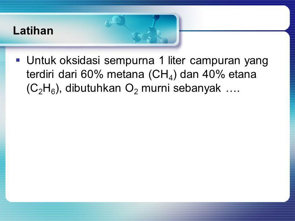 Latihan  Untuk oksidasi sempurna 1 liter campuran yang terdiri dari 60% metana (CH 4 ) dan 40% etana (C 2 H 6 ), dibutuhkan O 2 murni sebanyak ….