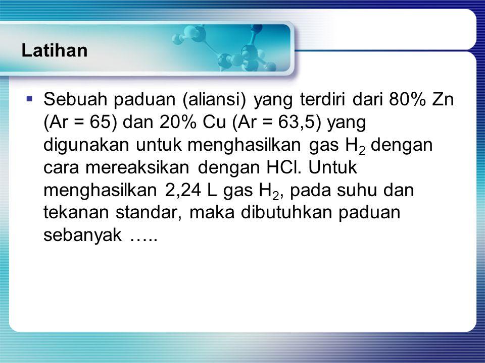 Latihan  Sebuah paduan (aliansi) yang terdiri dari 80% Zn (Ar = 65) dan 20% Cu (Ar = 63,5) yang digunakan untuk menghasilkan gas H 2 dengan cara mereaksikan dengan HCl.