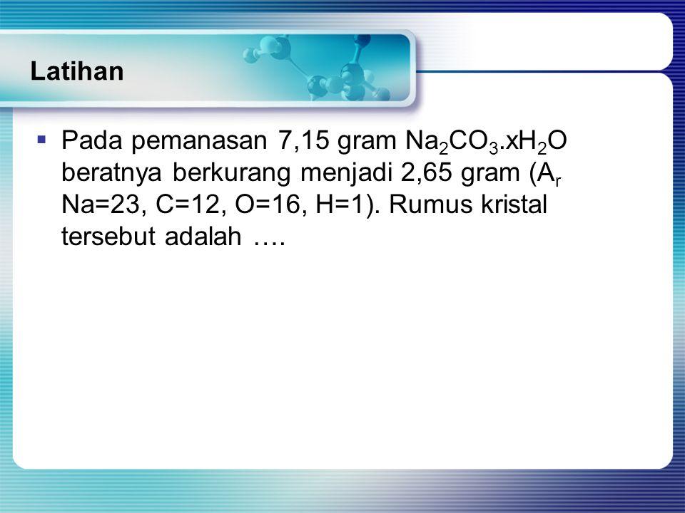 Latihan  Pada pemanasan 7,15 gram Na 2 CO 3.xH 2 O beratnya berkurang menjadi 2,65 gram (A r Na=23, C=12, O=16, H=1). Rumus kristal tersebut adalah …
