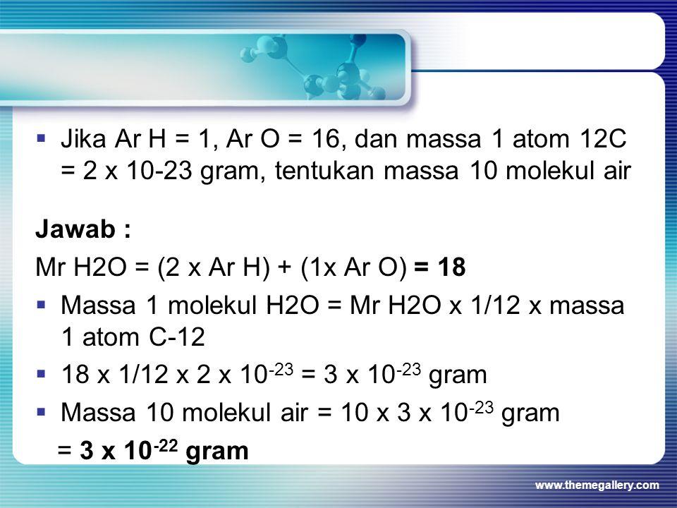 Jawab : Mr H2O = (2 x Ar H) + (1x Ar O) = 18  Massa 1 molekul H2O = Mr H2O x 1/12 x massa 1 atom C-12  18 x 1/12 x 2 x 10 -23 = 3 x 10 -23 gram  Massa 10 molekul air = 10 x 3 x 10 -23 gram = 3 x 10 -22 gram www.themegallery.com  Jika Ar H = 1, Ar O = 16, dan massa 1 atom 12C = 2 x 10-23 gram, tentukan massa 10 molekul air