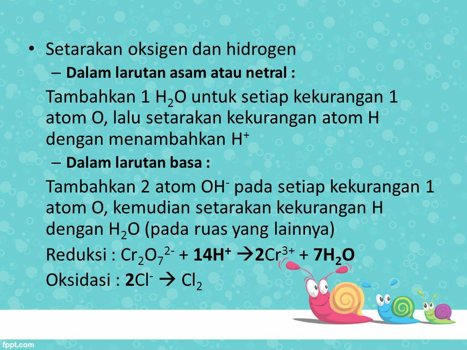 Setarakan oksigen dan hidrogen – Dalam larutan asam atau netral : Tambahkan 1 H 2 O untuk setiap kekurangan 1 atom O, lalu setarakan kekurangan atom H
