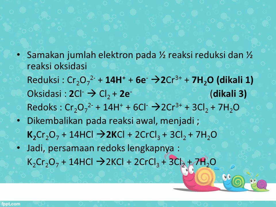Samakan jumlah elektron pada ½ reaksi reduksi dan ½ reaksi oksidasi Reduksi : Cr 2 O 7 2- + 14H + + 6e -  2Cr 3+ + 7H 2 O (dikali 1) Oksidasi : 2Cl -