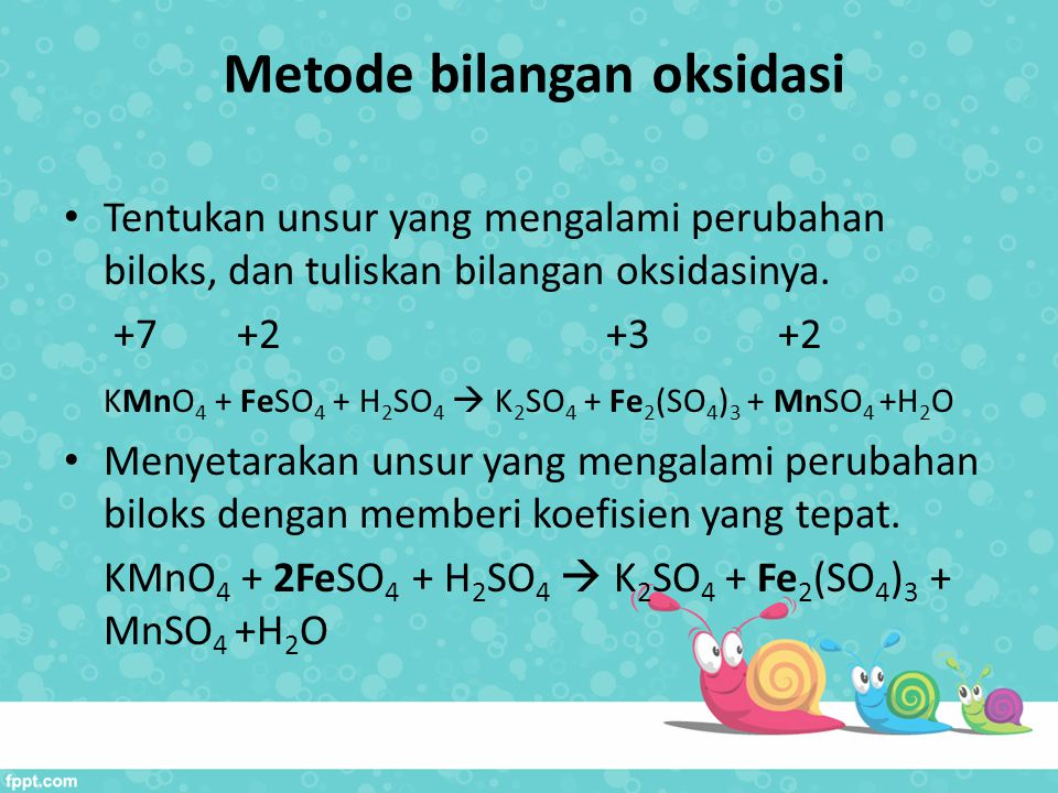 Metode bilangan oksidasi Tentukan unsur yang mengalami perubahan biloks, dan tuliskan bilangan oksidasinya. +7 +2 +3 +2 KMnO 4 + FeSO 4 + H 2 SO 4  K