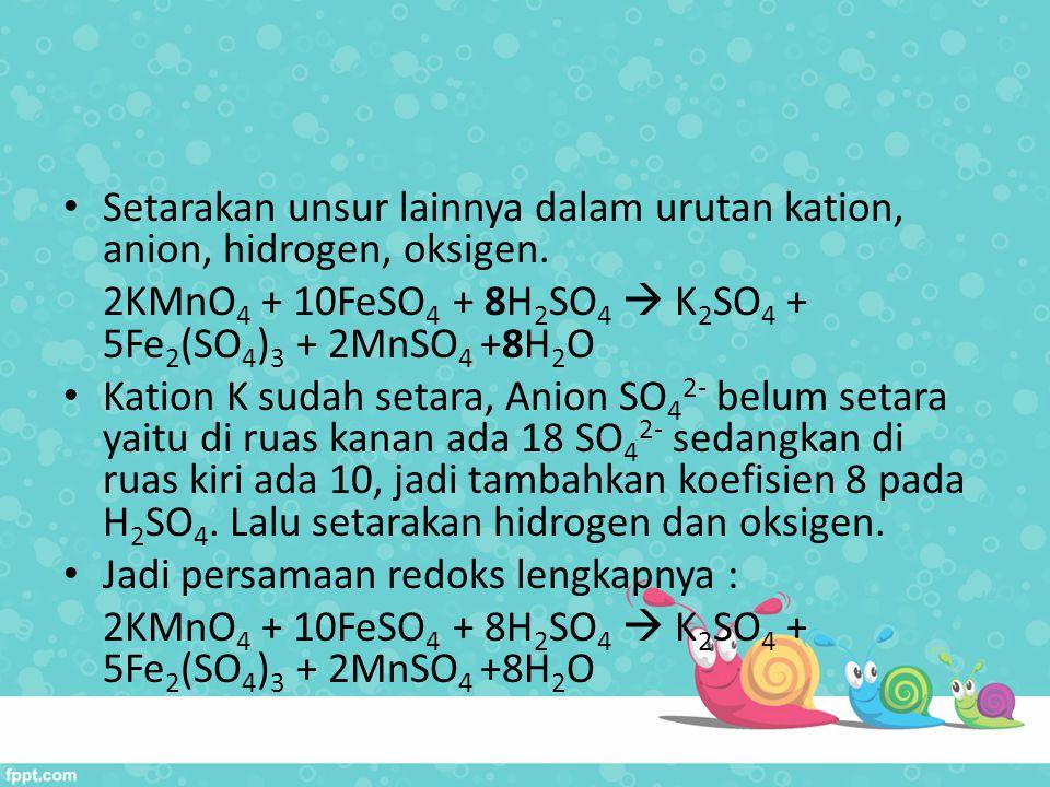 Setarakan unsur lainnya dalam urutan kation, anion, hidrogen, oksigen. 2KMnO 4 + 10FeSO 4 + 8H 2 SO 4  K 2 SO 4 + 5Fe 2 (SO 4 ) 3 + 2MnSO 4 +8H 2 O K