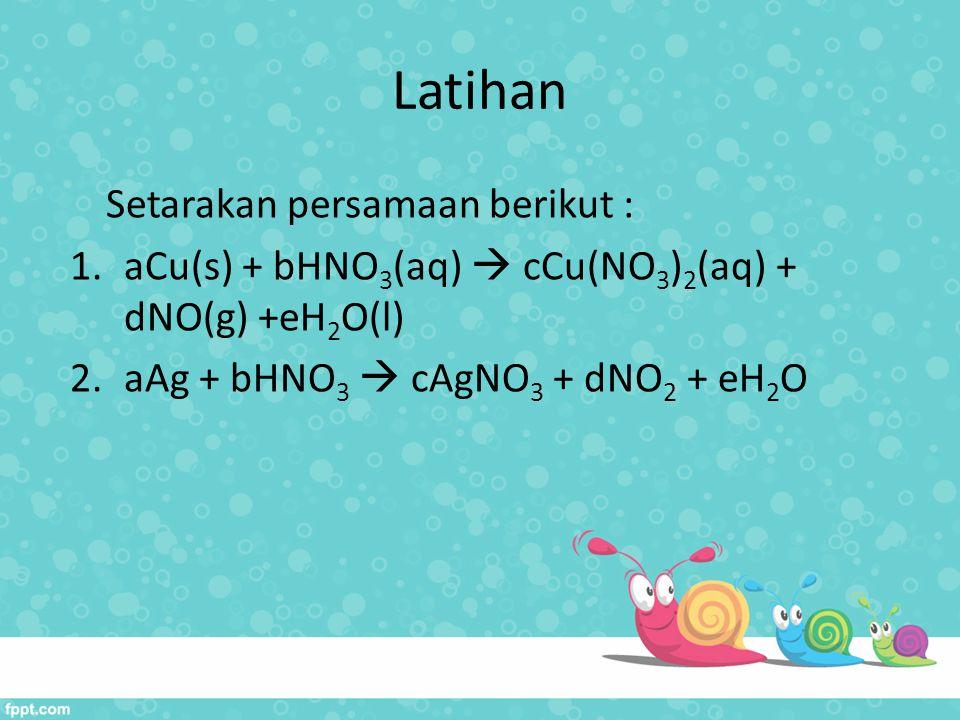 Latihan Setarakan persamaan berikut : 1.aCu(s) + bHNO 3 (aq)  cCu(NO 3 ) 2 (aq) + dNO(g) +eH 2 O(l) 2.aAg + bHNO 3  cAgNO 3 + dNO 2 + eH 2 O
