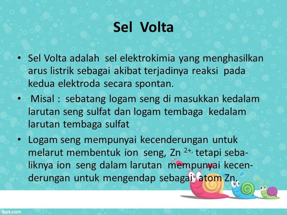 Sel Volta Sel Volta adalah sel elektrokimia yang menghasilkan arus listrik sebagai akibat terjadinya reaksi pada kedua elektroda secara spontan. Misal