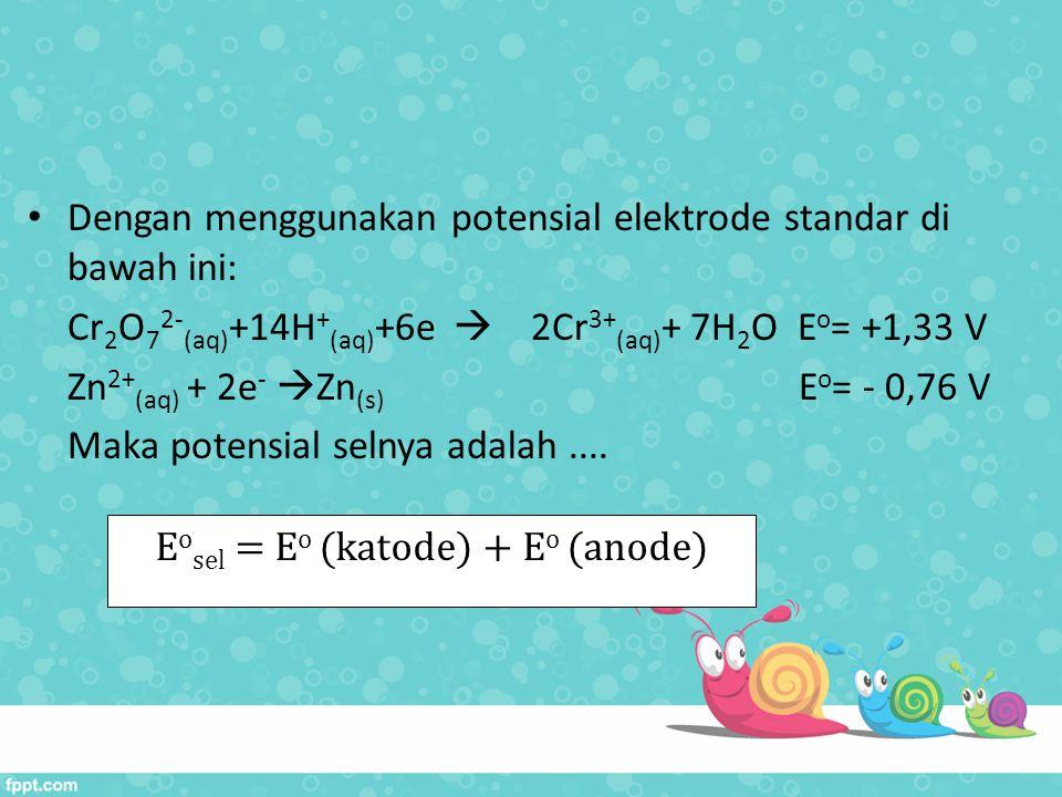 Dengan menggunakan potensial elektrode standar di bawah ini: Cr 2 O 7 2- (aq) +14H + (aq) +6e  2Cr 3+ (aq) + 7H 2 O E o = +1,33 V Zn 2+ (aq) + 2e - 