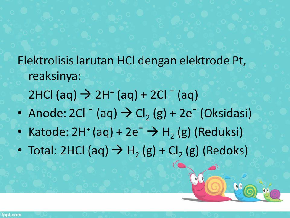 Elektrolisis larutan HCl dengan elektrode Pt, reaksinya: 2HCl (aq)  2H + (aq) + 2Cl ¯ (aq) Anode: 2Cl ¯ (aq)  Cl 2 (g) + 2e¯ (Oksidasi) Katode: 2H +