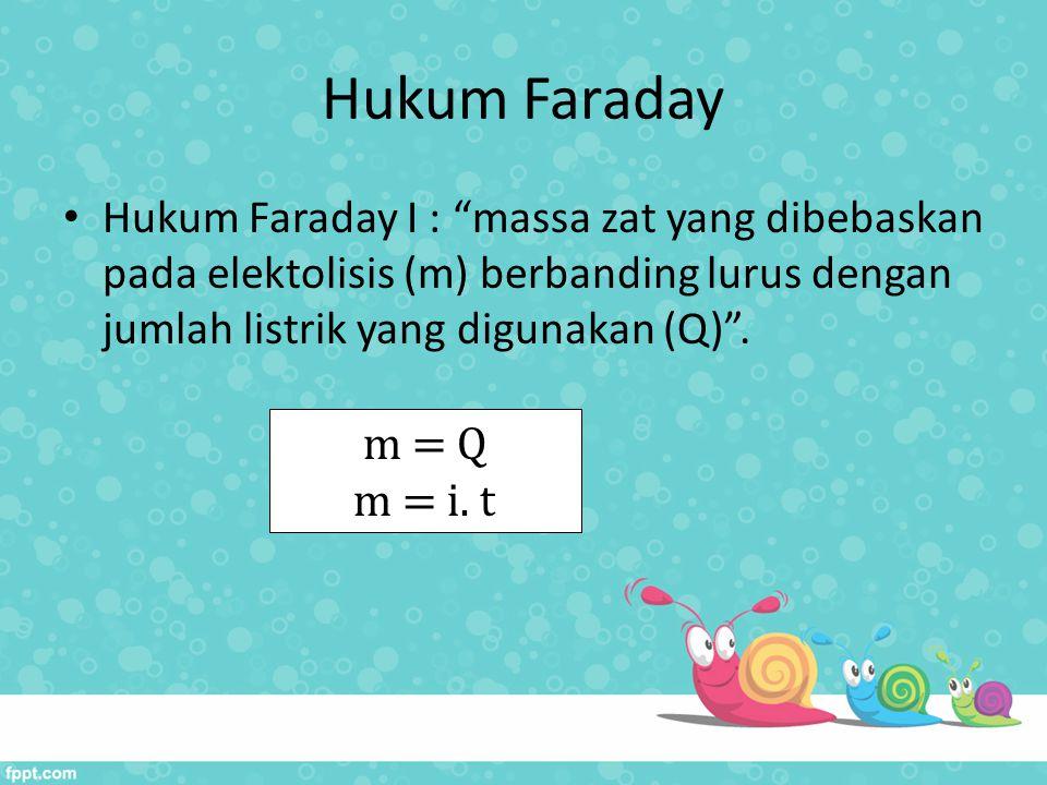"""Hukum Faraday Hukum Faraday I : """"massa zat yang dibebaskan pada elektolisis (m) berbanding lurus dengan jumlah listrik yang digunakan (Q)"""". m = Q m ="""
