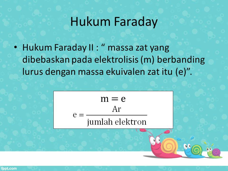 """Hukum Faraday Hukum Faraday II : """" massa zat yang dibebaskan pada elektrolisis (m) berbanding lurus dengan massa ekuivalen zat itu (e)"""". m = e"""