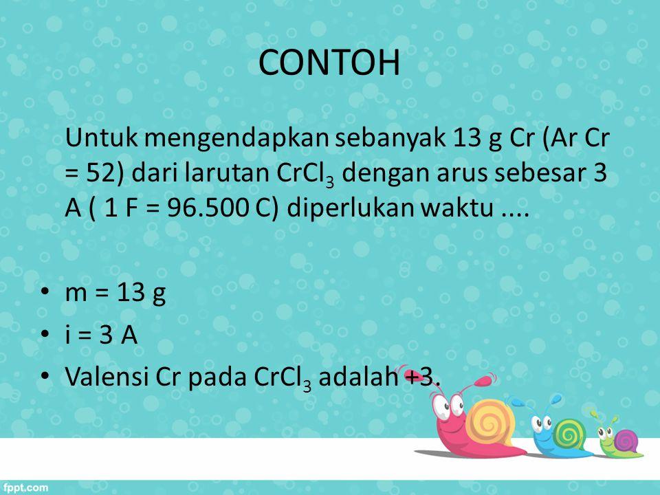 CONTOH Untuk mengendapkan sebanyak 13 g Cr (Ar Cr = 52) dari larutan CrCl 3 dengan arus sebesar 3 A ( 1 F = 96.500 C) diperlukan waktu.... m = 13 g i