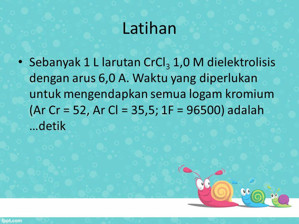Latihan Sebanyak 1 L larutan CrCl 3 1,0 M dielektrolisis dengan arus 6,0 A. Waktu yang diperlukan untuk mengendapkan semua logam kromium (Ar Cr = 52,