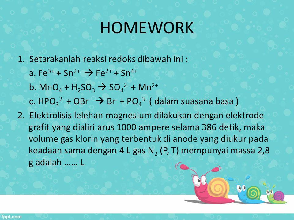 HOMEWORK 1. Setarakanlah reaksi redoks dibawah ini : a. Fe 3+ + Sn 2+  Fe 2+ + Sn 4+ b. MnO 4 + H 2 SO 3  SO 4 2- + Mn 2+ c. HPO 3 2- + OBr -  Br -