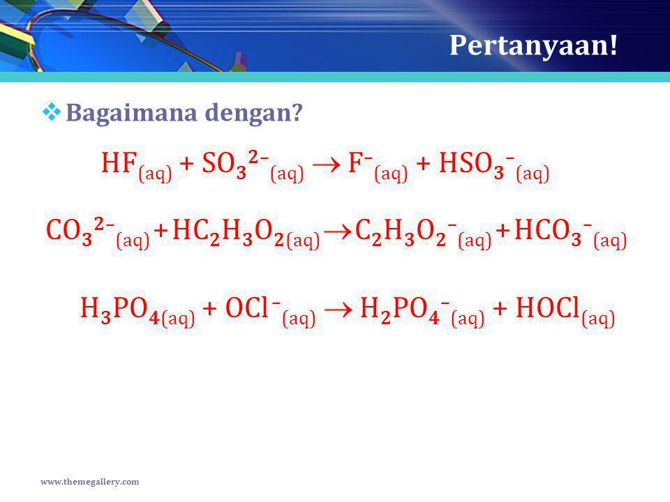 Pertanyaan!  Bagaimana dengan? www.themegallery.com HF (aq) + SO 3 2– (aq)  F – (aq) + HSO 3 – (aq) CO 3 2– (aq) + HC 2 H 3 O 2(aq)  C 2 H 3 O 2 –