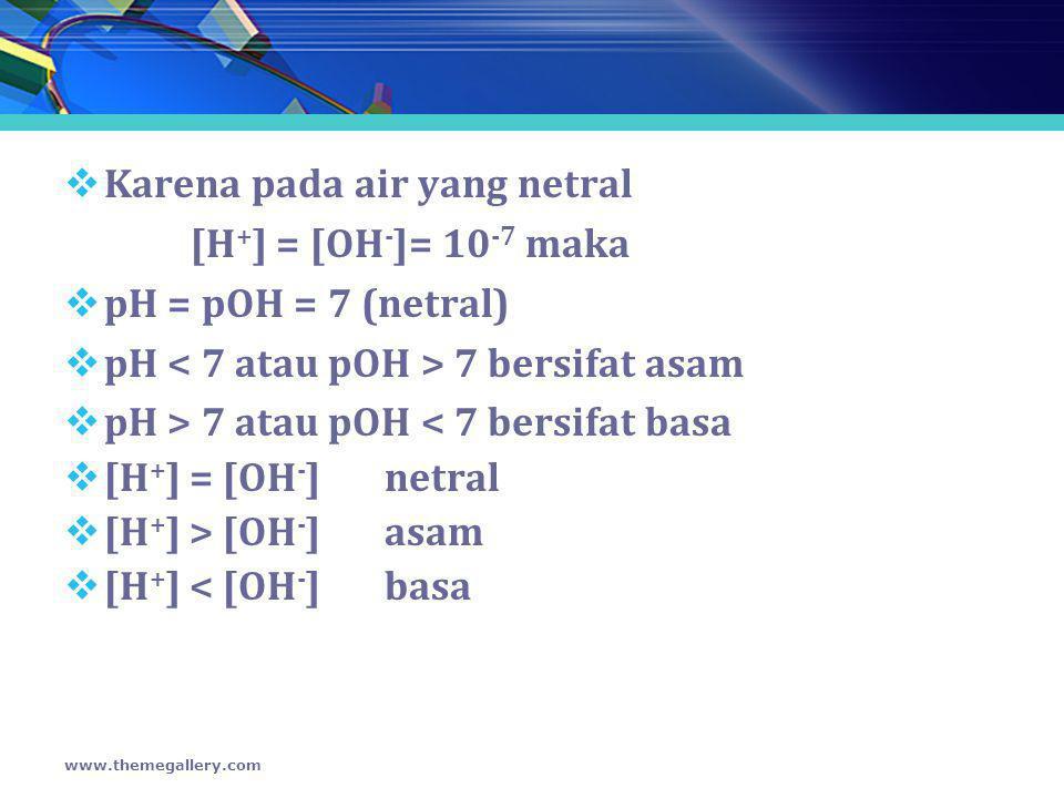  Karena pada air yang netral [H + ] = [OH - ]= 10 -7 maka  pH = pOH = 7 (netral)  pH 7 bersifat asam  pH > 7 atau pOH < 7 bersifat basa  [H + ] =