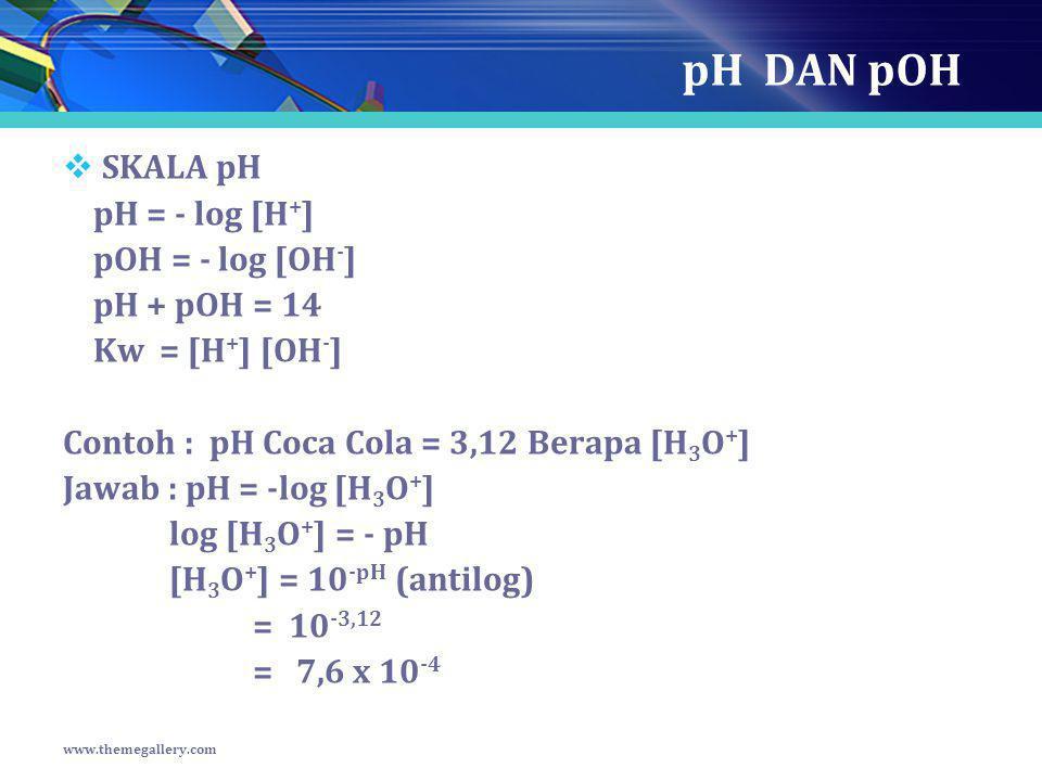 pH DAN pOH  SKALA pH pH = - log [H + ] pOH = - log [OH - ] pH + pOH = 14 Kw = [H + ] [OH - ] Contoh : pH Coca Cola = 3,12 Berapa [H 3 O + ] Jawab : p