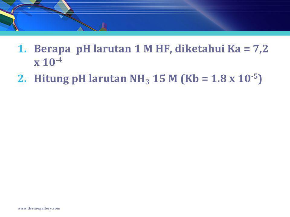 1.Berapa pH larutan 1 M HF, diketahui Ka = 7,2 x 10 -4 2.Hitung pH larutan NH 3 15 M (Kb = 1.8 x 10 -5 ) www.themegallery.com